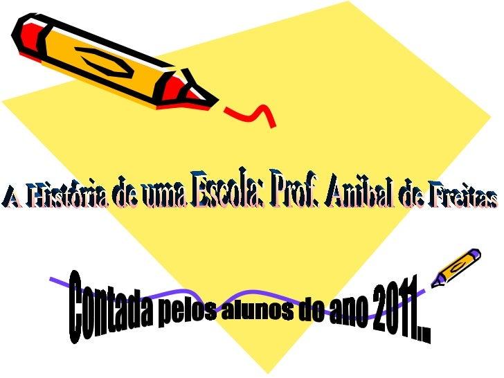 A História de uma Escola: Prof. Anibal de Freitas Contada pelos alunos do ano 2011...