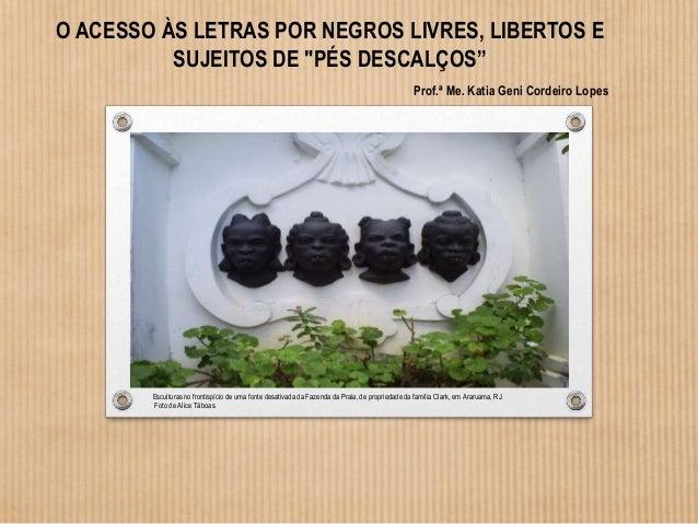 """O ACESSO ÀS LETRAS POR NEGROS LIVRES, LIBERTOS E SUJEITOS DE """"PÉS DESCALÇOS"""" Prof.ª Me. Katia Geni Cordeiro Lopes Escultur..."""