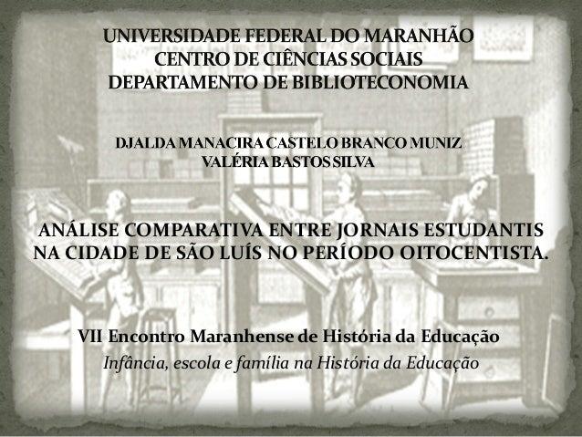 ANÁLISE COMPARATIVA ENTRE JORNAIS ESTUDANTIS NA CIDADE DE SÃO LUÍS NO PERÍODO OITOCENTISTA. VII Encontro Maranhense de His...