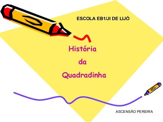 ESCOLA EB1/JI DE LIJÓ História    daQuadradinha                  ASCENSÃO PEREIRA