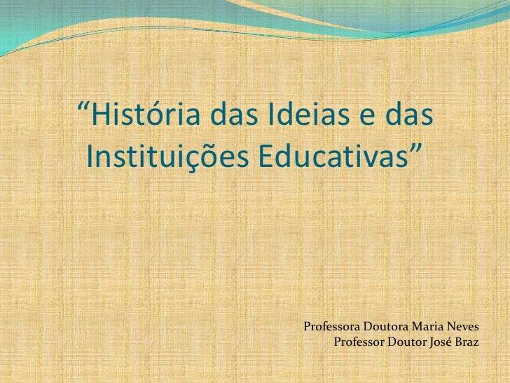 """""""História das Ideias e das  Instituições Educativas""""                    Professora Doutora Maria Neves                    ..."""