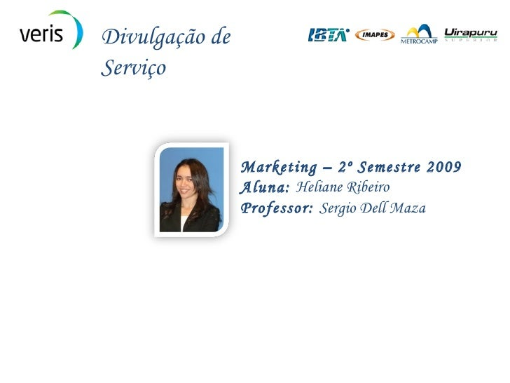 Marketing – 2º Semestre 2009 Aluna:  Heliane Ribeiro Professor:  Sergio Dell Maza Divulgação de Serviço