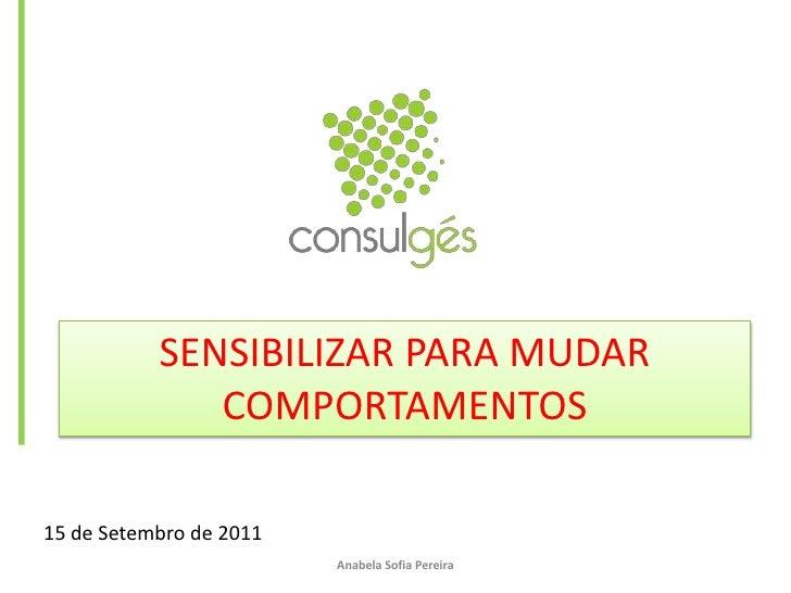 SENSIBILIZAR PARA MUDAR COMPORTAMENTOS<br />15 de Setembro de 2011<br />Anabela Sofia Pereira<br />