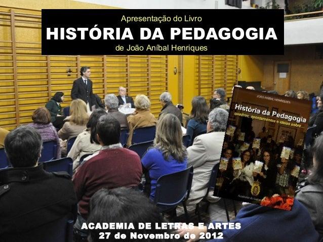 Apresentação do LivroHISTÓRIA DA PEDAGOGIA        de João Aníbal Henriques   ACADEMIA DE LETRAS E ARTES      27 de Novembr...
