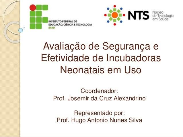 Avaliação de Segurança e Efetividade de Incubadoras Neonatais em Uso Coordenador: Prof. Josemir da Cruz Alexandrino Repres...