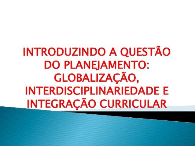 INTRODUZINDO A QUESTÃO  DO PLANEJAMENTO:  GLOBALIZAÇÃO,  INTERDISCIPLINARIEDADE E  INTEGRAÇÃO CURRICULAR