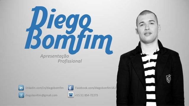 Diego Bomfim Apresentação Profissional  linkedin.com/in/diegobomfim  Facebook.com/diegobonfim182  diegobonfim@gmail.com  +...