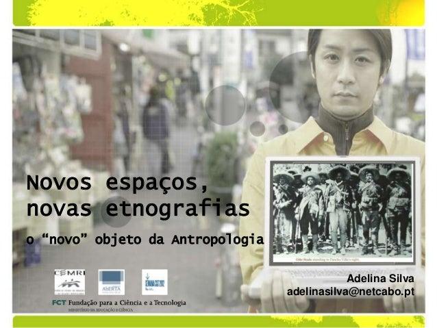 """Novos espaços,novas etnografiaso """"novo"""" objeto da Antropologia                                              Adelina Silva ..."""