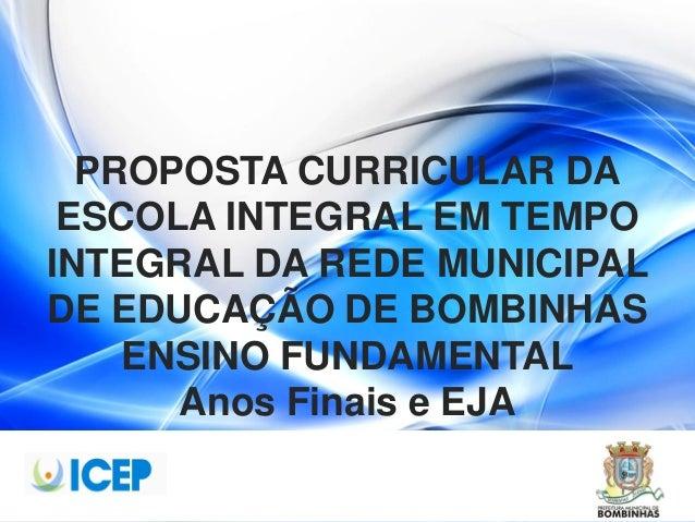 PROPOSTA CURRICULAR DA ESCOLA INTEGRAL EM TEMPO INTEGRAL DA REDE MUNICIPAL DE EDUCAÇÃO DE BOMBINHAS ENSINO FUNDAMENTAL Ano...