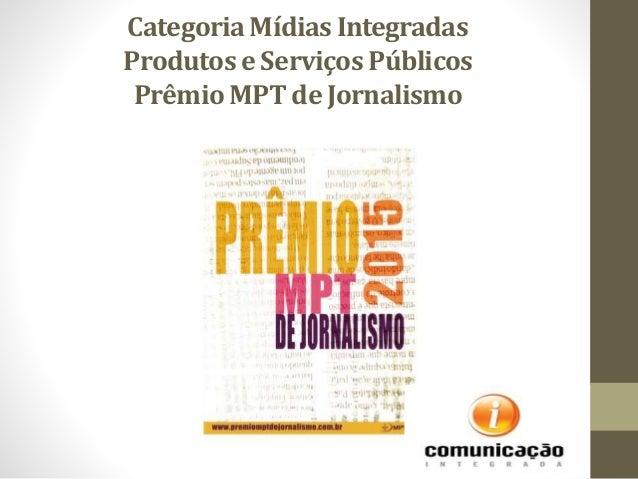CategoriaMídias Integradas Produtos e ServiçosPúblicos PrêmioMPT de Jornalismo