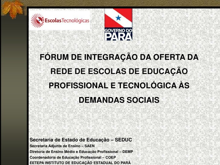FÓRUM DE INTEGRAÇÃO DA OFERTA DA REDE DE ESCOLAS DE EDUCAÇÃO PROFISSIONAL E TECNOLÓGICA ÀS DEMANDAS SOCIAIS<br />Secretari...