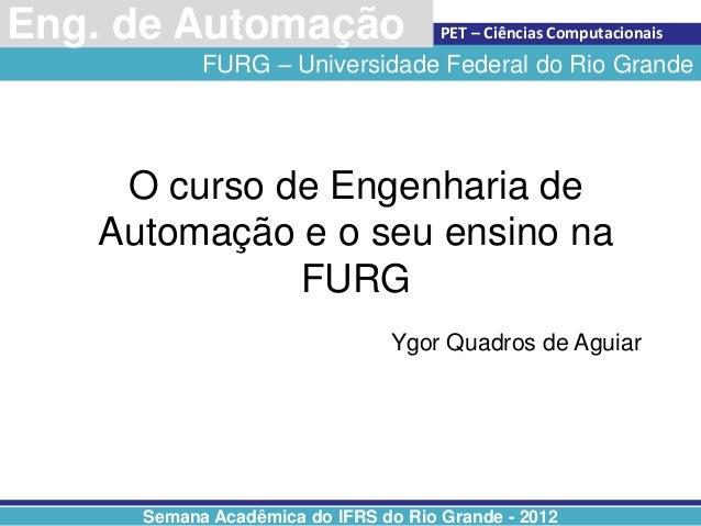Centro de Ciências ComputacionaisEng. de Automação                    PET – Ciências Computacionais           FURG – Unive...