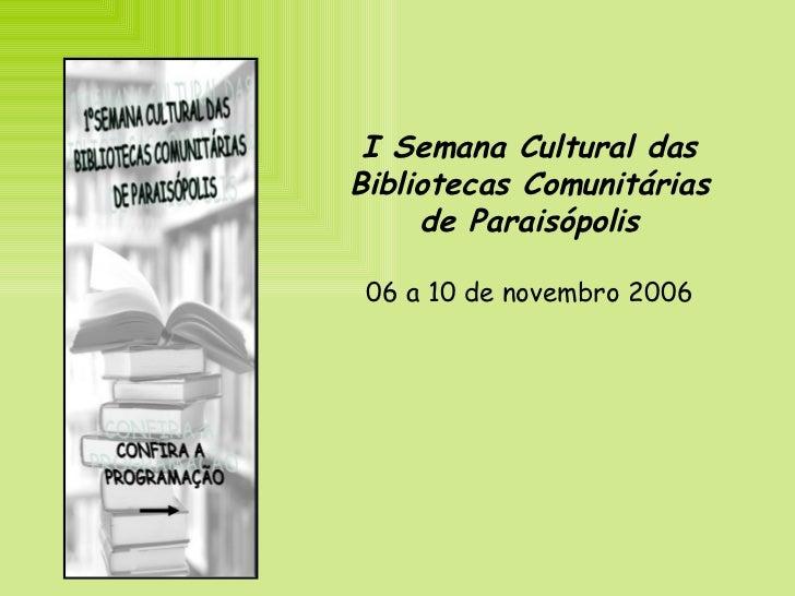 I Semana Cultural das Bibliotecas Comunitárias de Paraisópolis 06 a 10 de novembro 2006