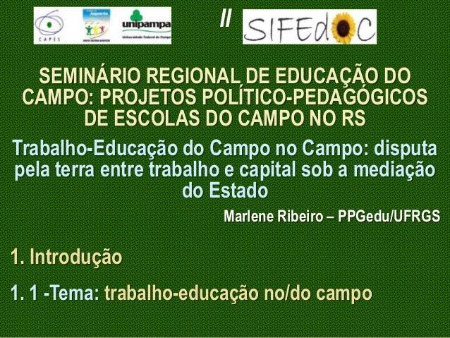 II SEMINÁRIO REGIONAL DE EDUCAÇÃO DO CAMPO: PROJETOS POLÍTICO-PEDAGÓGICOS DE ESCOLAS DO CAMPO NO RS Trabalho-Educação do C...