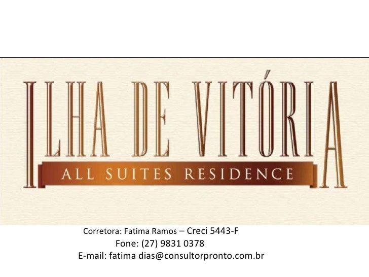 Corretora: Fatima Ramos  – Creci 5443-F Fone: (27) 9831 0378 E-mail: fatima dias@consultorpronto.com.br