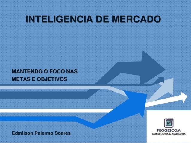 INTELIGENCIA DE MERCADO  MANTENDO O FOCO NAS  METAS E OBJETIVOS  Edmilson Palermo Soares