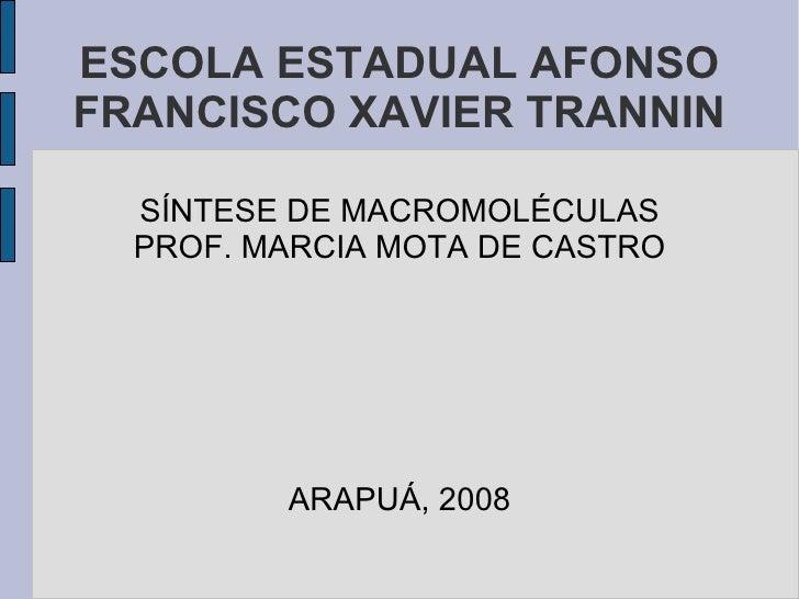 ESCOLA ESTADUAL AFONSO FRANCISCO XAVIER TRANNIN SÍNTESE DE MACROMOLÉCULAS PROF. MARCIA MOTA DE CASTRO ARAPUÁ, 2008