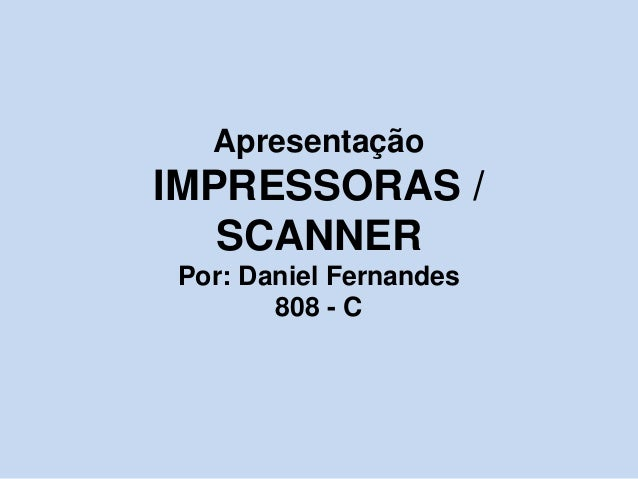 Apresentação IMPRESSORAS / SCANNER Por: Daniel Fernandes 808 - C