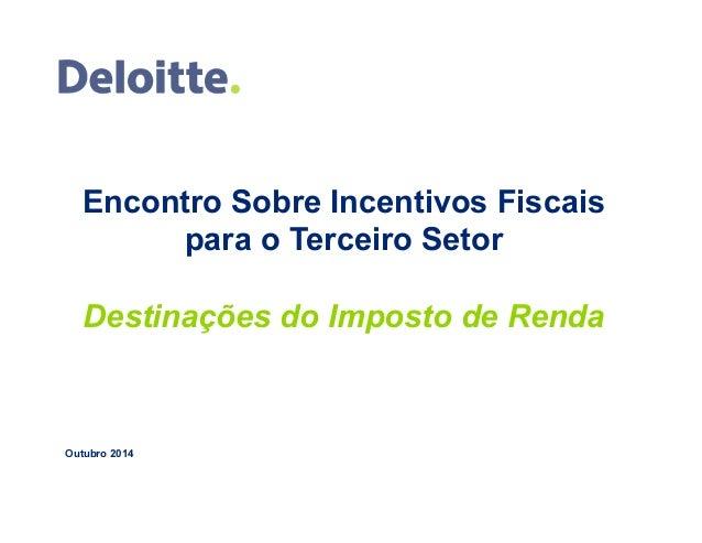 Encontro Sobre Incentivos Fiscais  para o Terceiro Setor  Destinações do Imposto de Renda  Outubro 2014  1 © 2014 Deloitte...