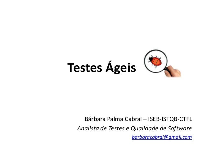 Testes ÁgeisBárbara Palma Cabral – ISEB-ISTQB-CTFLAnalista de Testes e Qualidade de Softwarebarbaracabral@gmail.com
