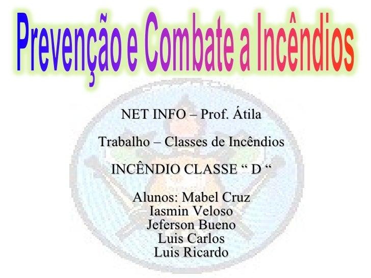 """NET INFO – Prof. Átila Trabalho – Classes de Incêndios INCÊNDIO CLASSE """" D """" Alunos: Mabel Cruz Iasmin Veloso Jeferson Bue..."""