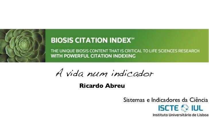 A vida num indicador    Ricardo Abreu                Sistemas e Indicadores da Ciência