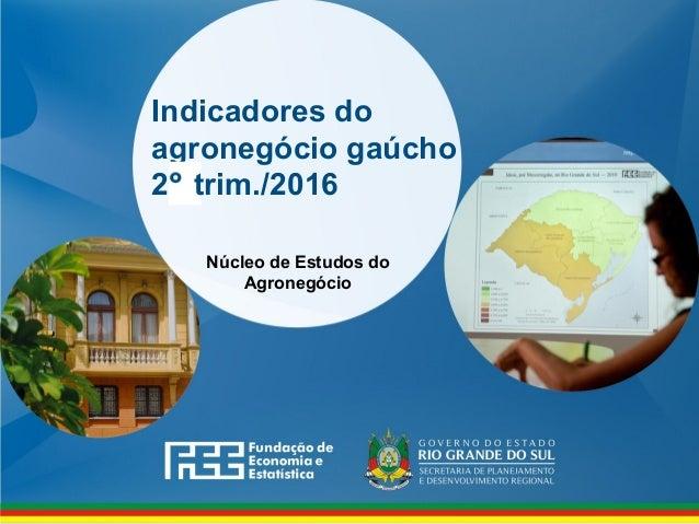 Indicadores do agronegócio gaúcho 2 trim./2016 Núcleo de Estudos do Agronegócio