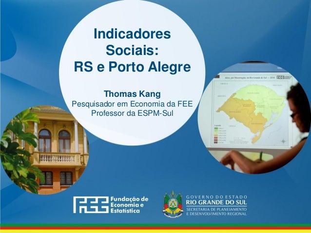 Indicadores Sociais: RS e Porto Alegre Thomas Kang Pesquisador em Economia da FEE Professor da ESPM-Sul