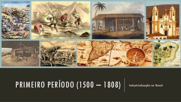 PRIMEIRO PERÍODO (1500 – 1808) Industrialização no Brasil