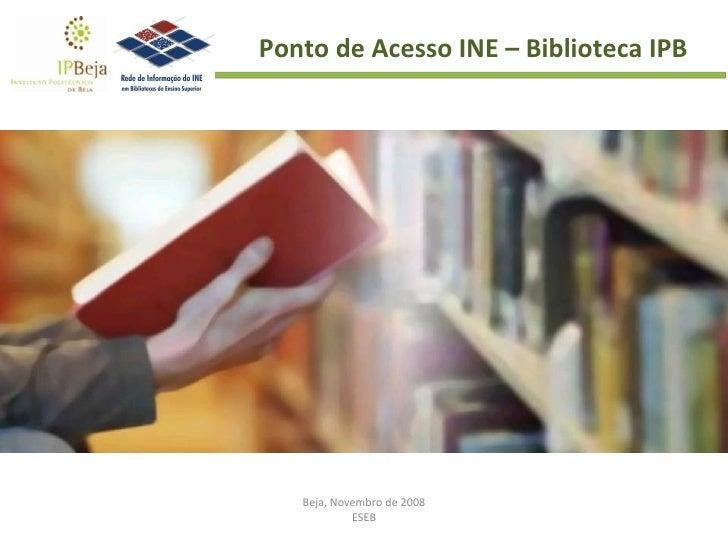 Beja, Novembro de 2008 ESEB Ponto de Acesso INE – Biblioteca IPB