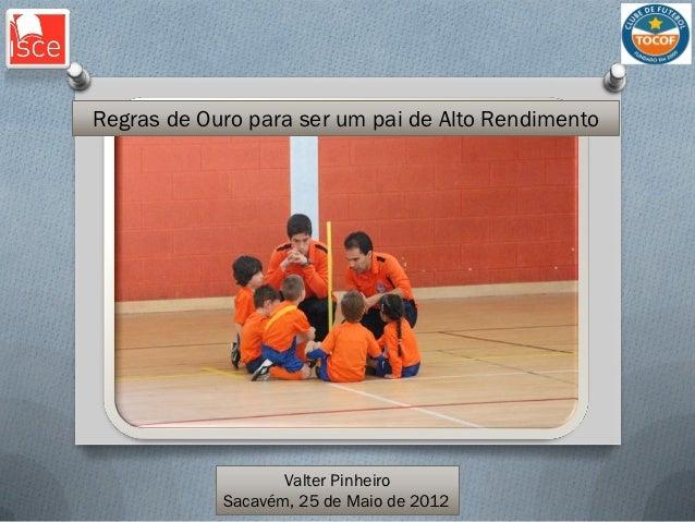 Regras de Ouro para ser um pai de Alto Rendimento                   Valter Pinheiro            Sacavém, 25 de Maio de 2012