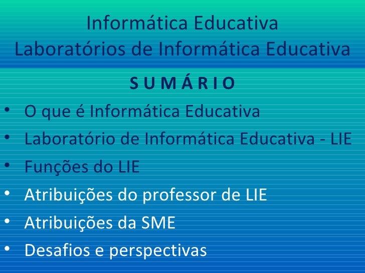 Informática Educativa Laboratórios de Informática Educativa <ul><li>S U M Á R I O </li></ul><ul><li>O que é Informática Ed...