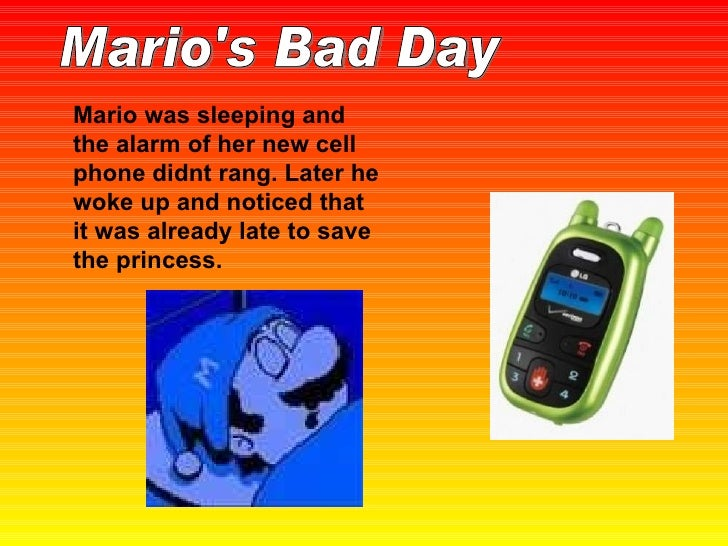 Mario was sleeping and the alarm of her new cell phone didnt rang. Later he woke up and noticed that it was already late t...