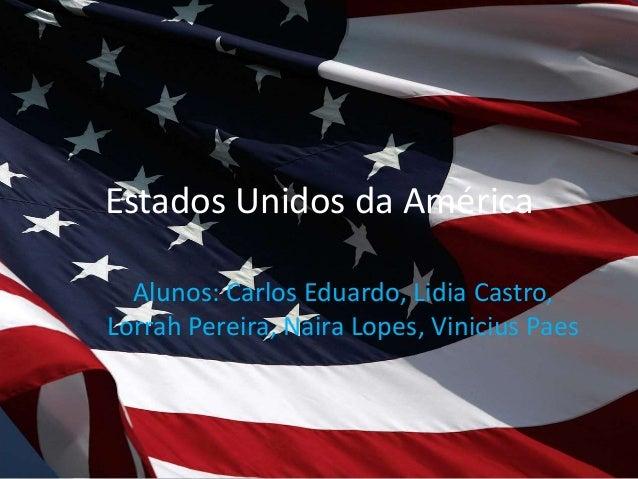Estados Unidos da América Alunos: Carlos Eduardo, Lidia Castro, Lorrah Pereira, Naira Lopes, Vinicius Paes