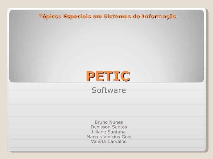 Tópicos Especiais em Sistemas de Informação PETIC Software Bruno Nunes Denisson Santos Liliane Santana Marcus Vinicius Goi...