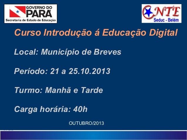 Curso Introdução á Educação Digital Local: Município de Breves Período: 21 a 25.10.2013 Turmo: Manhã e Tarde Carga horária...