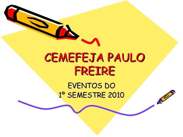 CEMEFEJA PAULOCEMEFEJA PAULO FREIREFREIRE EVENTOS DOEVENTOS DO 1º SEMESTRE 20101º SEMESTRE 2010