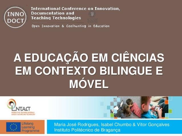 A EDUCAÇÃO EM CIÊNCIAS EM CONTEXTO BILINGUE E MÓVEL Maria José Rodrigues, Isabel Chumbo & Vítor Gonçalves Instituto Polité...
