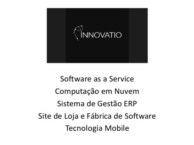 Software as a Service Computação em Nuvem Sistema de Gestão ERP Site de Loja e Fábrica de Software Tecnologia Mobile