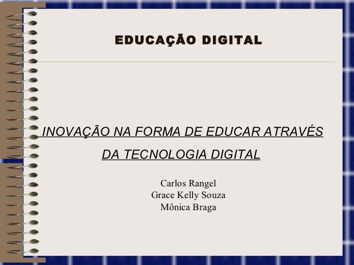 EDUCAÇÃO DIGITAL A INOVAÇÃO NA FORMA DE EDUCAR ATRAVÉS DA TECNOLOGIA DIGITAL Carlos Rangel Grace Kelly Souza Mônica Braga