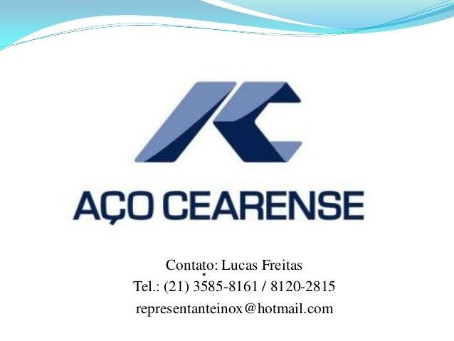Contato: Lucas Freitas Tel.: (21) 3585-8161 / 8120-2815 representanteinox@hotmail.com