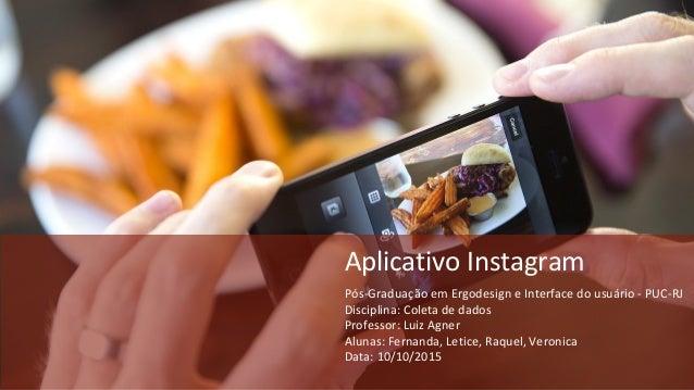 Aplicativo Instagram Pós-Graduação em Ergodesign e Interface do usuário - PUC-RJ Disciplina: Coleta de dados Professor: Lu...