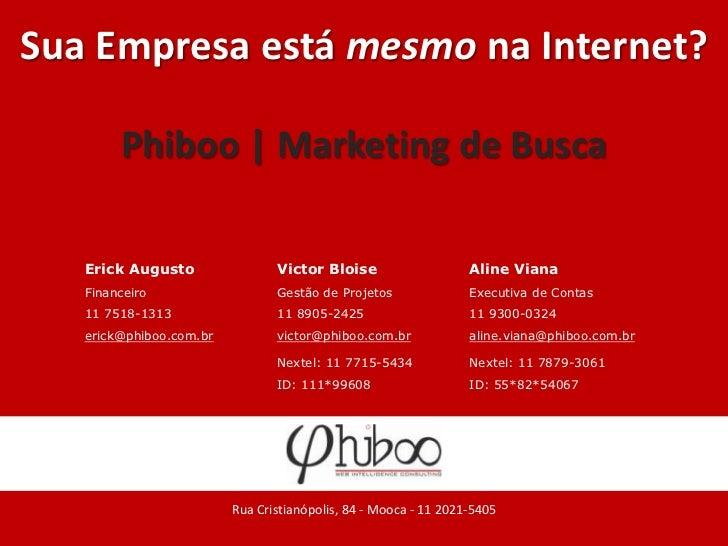 Sua Empresa está mesmo na Internet?<br />Phiboo | Marketing de Busca<br />Rua Cristianópolis, 84 - Mooca - 11 2021-5405<br />