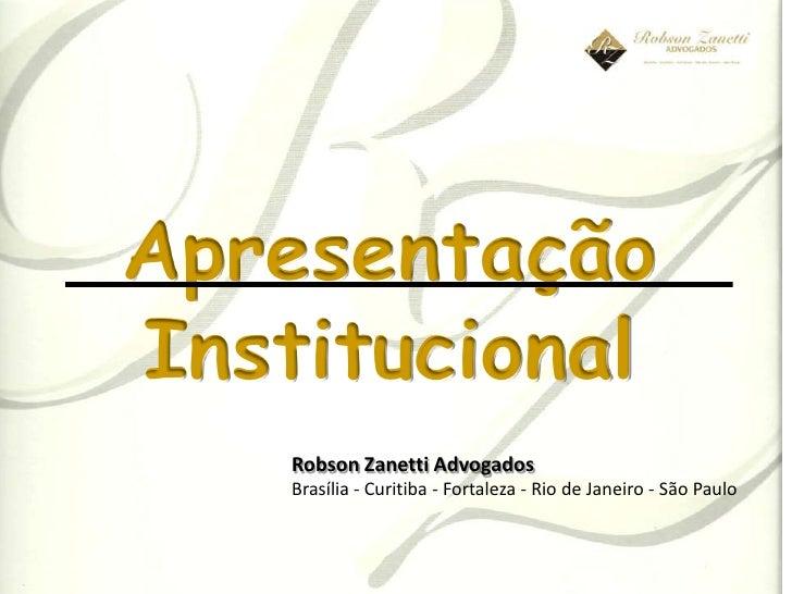 ApresentaçãoInstitucional    Robson Zanetti Advogados    Brasília - Curitiba - Fortaleza - Rio de Janeiro - São Paulo