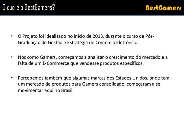 BestGamersBestGamersO que é a BestGamers? • O Projeto foi idealizado no inicio de 2013, durante o curso de Pós- Graduação ...