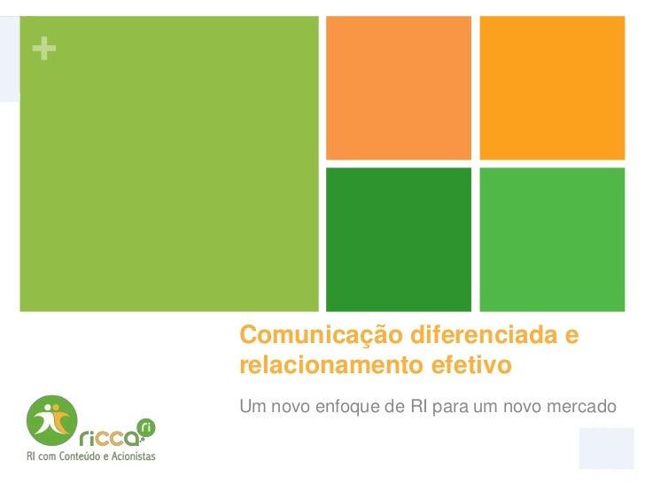 +    Comunicação diferenciada e    relacionamento efetivo    Um novo enfoque de RI para um novo mercado