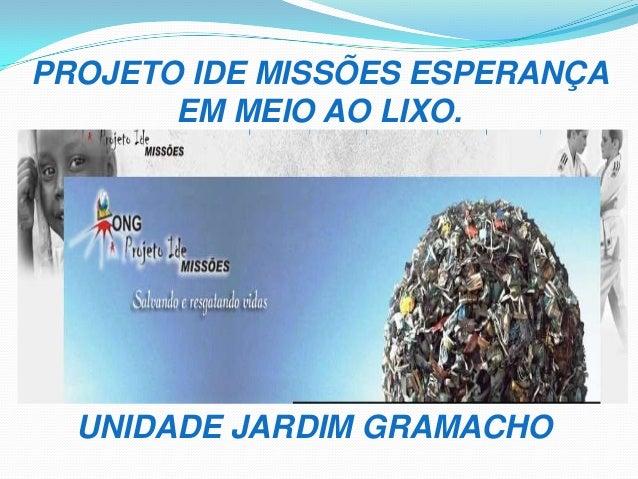 PROJETO IDE MISSÕES ESPERANÇA EM MEIO AO LIXO. UNIDADE JARDIM GRAMACHO