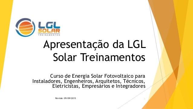 Apresentação da LGL Solar Treinamentos Curso de Energia Solar Fotovoltaico para Instaladores, Engenheiros, Arquitetos, Téc...