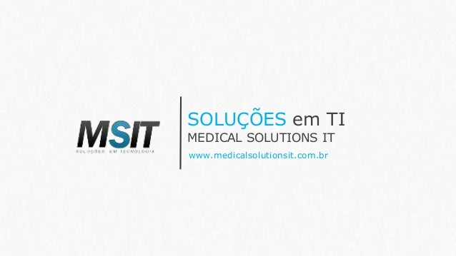 SOLUÇÕES em TI www.medicalsolutionsit.com.br MEDICAL SOLUTIONS IT