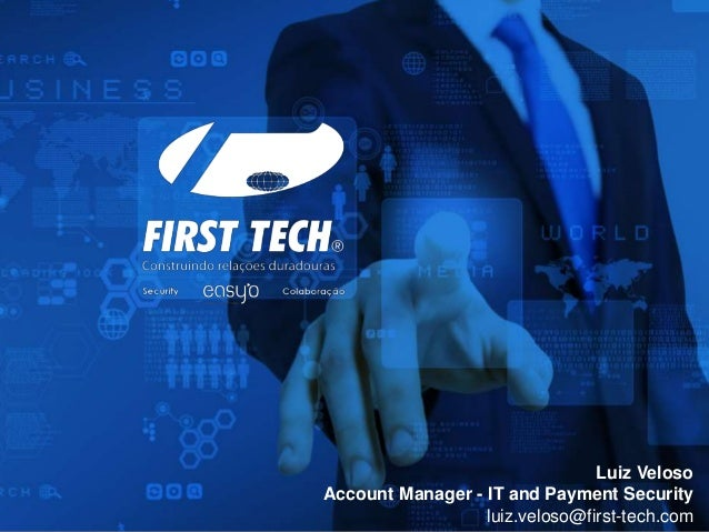 Luiz Veloso Account Manager - IT and Payment Security luiz.veloso@first-tech.com